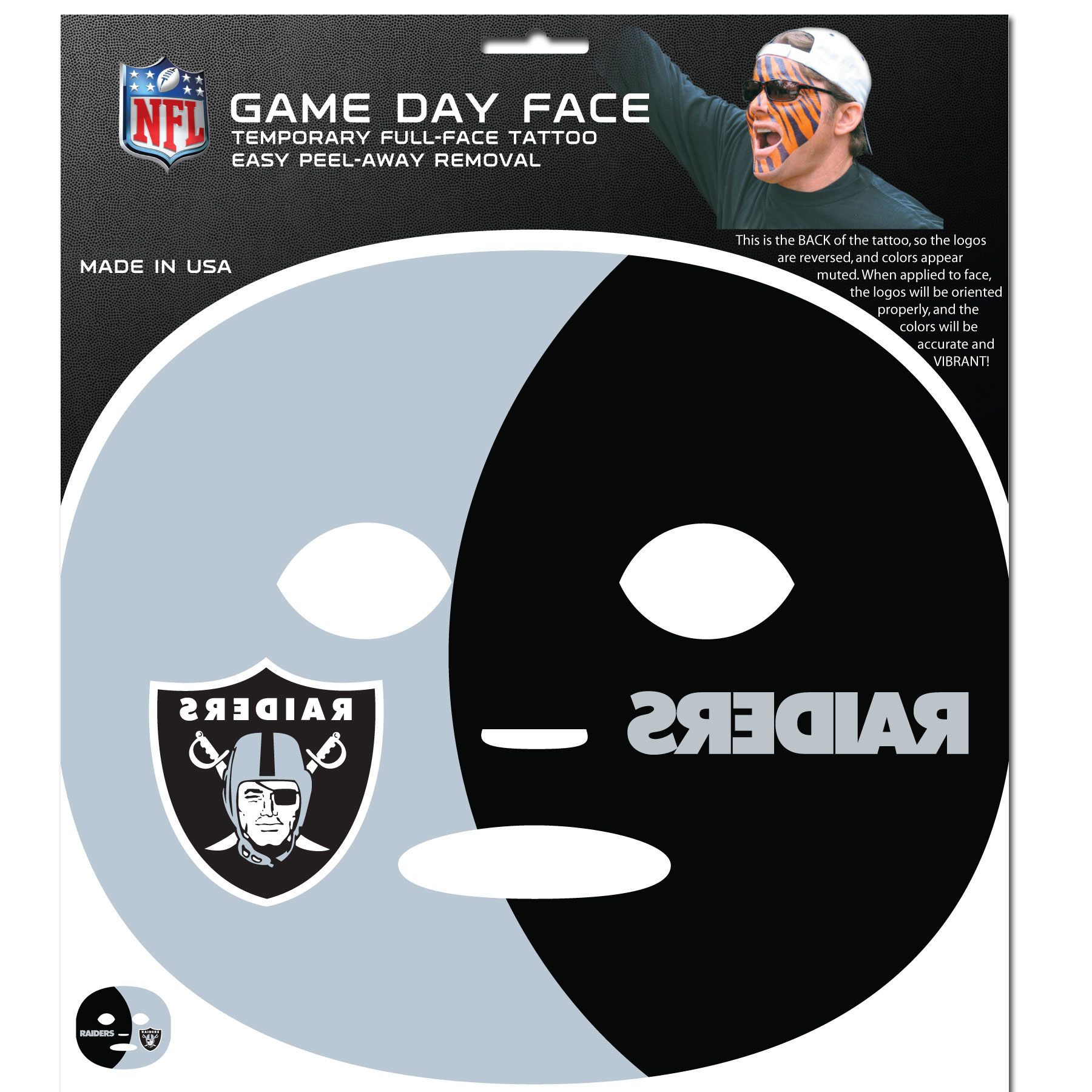 Oakland Raiders Set of 4 Game Day Faces - No better way to show your team pride than by painting your face. Siskiyou's Game Day Face Temporary Tattoo isn't your typical face paint. It is a water based application that doesn't smudge, smear or sweat off while you're wearing it and easily peels off after you're done celebrating your team's big Win! The temporary tattoo is large enough to trim down to fit your face. Our Game Day Face Temporary Tattoo's are fun for fans of all ages. You may have seen our product before, these are the same Temporary Face Tattoos as pitched on ABC's Shark Tank.