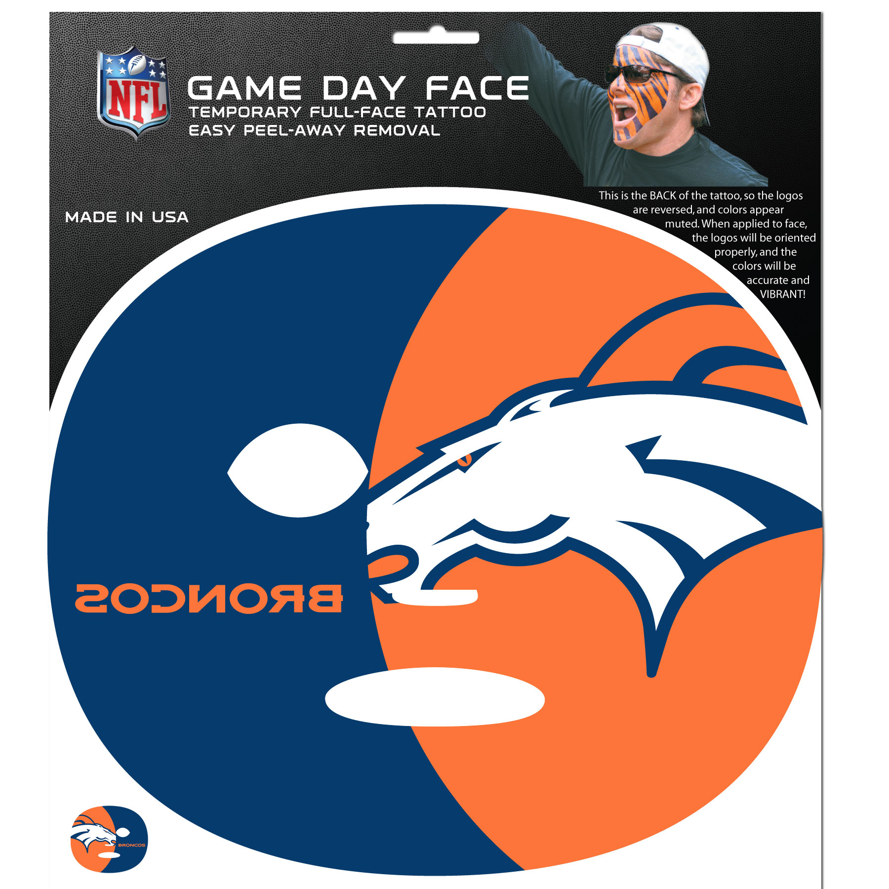 Denver Broncos Game Face Temporary Tattoo - No better way to show your Denver Broncos pride than by painting your face. Siskiyou's Game Day Face Temporary Tattoo isn't your typical face paint. It is a water based application that doesn't smudge, smear or sweat off  while you're wearing it and easily peels off after you're done celebrating your team's big Win! The temporary tattoo is large enough to trim down to fit your face.  Our Game Day Face Temporary Tattoo's are fun for fans of all ages. You may have seen our product before,  these are the same Temporary Face Tattoos as pitched on ABC's Shark Tank.