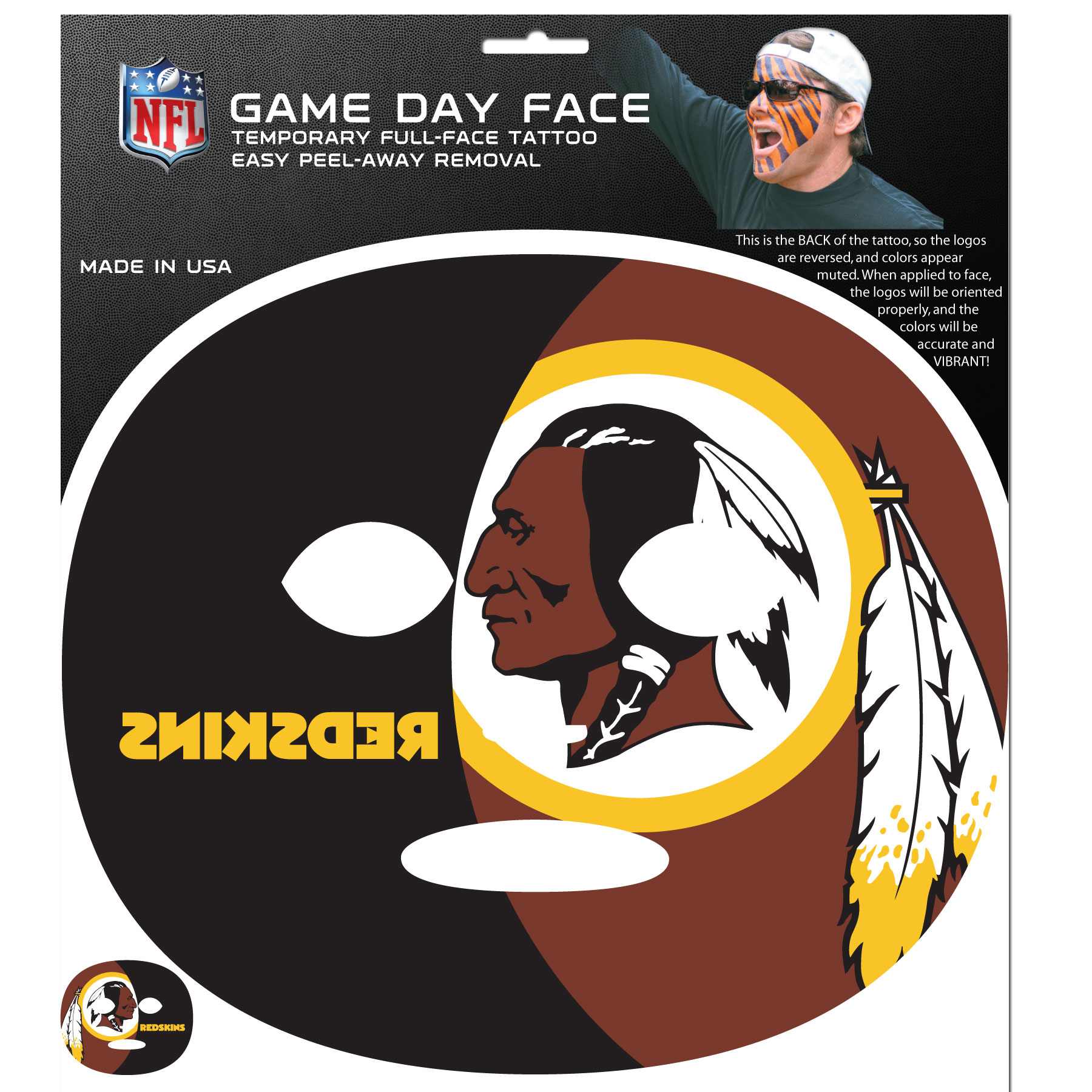 Washington Redskins Game Face Temporary Tattoo - No better way to show your Washington Redskins pride than by painting your face. Siskiyou's Game Day Face Temporary Tattoo isn't your typical face paint. It is a water based application that doesn't smudge, smear or sweat off  while you're wearing it and easily peels off after you're done celebrating your team's big Win! The temporary tattoo is large enough to trim down to fit your face.  Our Game Day Face Temporary Tattoo's are fun for fans of all ages. You may have seen our product before,  these are the same Temporary Face Tattoos as pitched on ABC's Shark Tank.